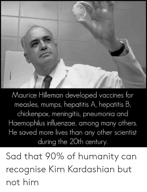 Kim Kardashian: Maurice Hilleman developed vaccines for  measles, mumps, hepatitis A, hepatitis B,  chickenpox, meningitis, pneumonia and  Haemophilus influenzae, among many others.  He saved more lives than any other scientist  during the 20th century. Sad that 90% of humanity can recognise Kim Kardashian but not him