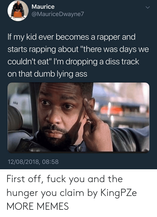 """maurice: Maurice  @MauriceDwayne7  If my kid ever becomes a rapper and  starts rapping about """"there was days we  couldn't eat"""" I'm dropping a diss track  on that dumb lying ass  akk  12/08/2018, 08:58 First off, fuck you and the hunger you claim by KingPZe MORE MEMES"""