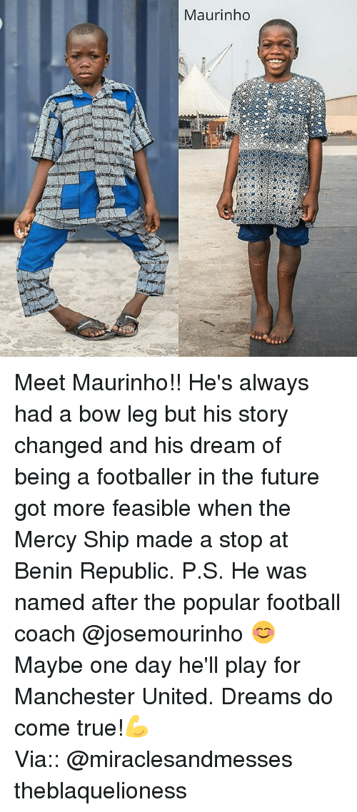 Legging: Maurinho Meet Maurinho!! He's always had a bow leg but his story changed and his dream of being a footballer in the future got more feasible when the Mercy Ship made a stop at Benin Republic. P.S. He was named after the popular football coach @josemourinho 😊 Maybe one day he'll play for Manchester United. Dreams do come true!💪 ┈┈┈┈┈┈┈┈┈┈┈┈┈┈┈┈┈┈┈┈┈┈┈ Via:: @miraclesandmesses theblaquelioness