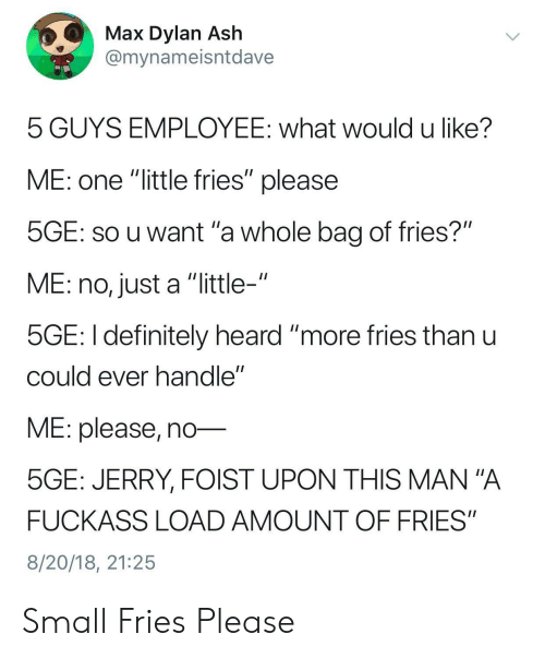 """Ash, Definitely, and Mana: Max Dylan Ash  @mynameisntdave  5 GUYS EMPLOYEE: what would u like?  ME: one """"little fries"""" please  SGE: SO u want 'a whole bag of fries?""""  ME: no, just a """"little-""""  5GE: I definitely heard """"more ries thanu  cOuld ever nandle  ME: please, no-  5GE: JERRY, FOIST UPON THIS MAN""""A  FUCKASS LOAD AMOUNT OF FRIES""""  8/20/18, 21:25 Small Fries Please"""