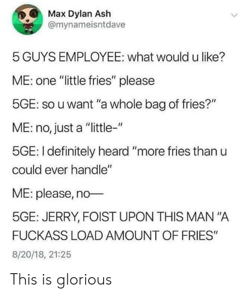 "Ash, Definitely, and Glorious: Max Dylan Ash  @mynameisntdave  5 GUYS EMPLOYEE: what would u like?  ME: one ""little fries"" please  5GE: so u want ""a whole bag of fries?""  ME: no, just a ""little-""  5GE: I definitely heard ""more fries than u  could ever handle""  ME: please, no  5GE: JERRY, FOIST UPON THIS MAN ""A  FUCKASS LOAD AMOUNT OF FRIES""  8/20/18, 21:25 This is glorious"