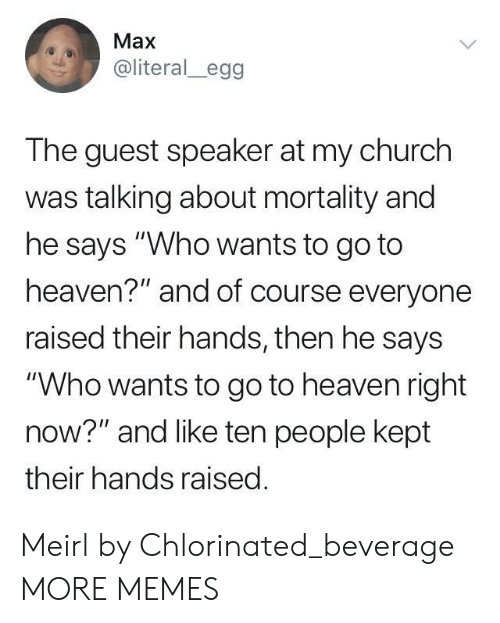 """Church, Dank, and Heaven: Max  @literal_egg  The guest speaker at my church  was talking about mortality and  he says """"Who wants to go to  heaven?"""" and of course everyone  raised their hands, then he says  """"Who wants to go to heaven right  now?"""" and like ten people kept  their hands raised Meirl by Chlorinated_beverage MORE MEMES"""
