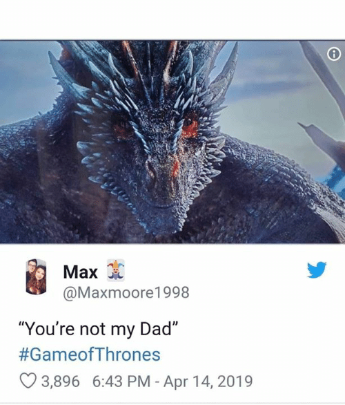 "Dad, Game of Thrones, and Gameofthrones: Max  @Maxmoore1998  ""You're not my Dad""  #GameofThrones  3,896 6:43 PM - Apr 14, 2019"