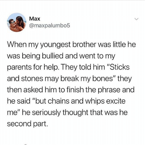 """Bones, Memes, and Parents: Max  @maxpalumbo5  When my youngest brother was little he  was being bullied and went to my  parents for help. They told him """"Sticks  and stones may break my bones"""" they  then asked him to finish the phrase and  he said """"but chains and whips excite  me"""" he seriously thought that was he  second part."""