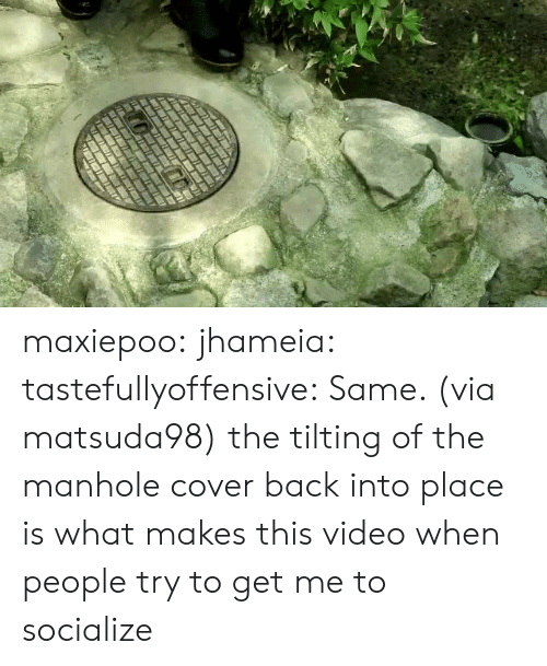 Target, Tumblr, and Twitter: maxiepoo: jhameia:  tastefullyoffensive: Same. (via matsuda98) the tilting of the manhole cover back into place is what makes this video  when people try to get me to socialize