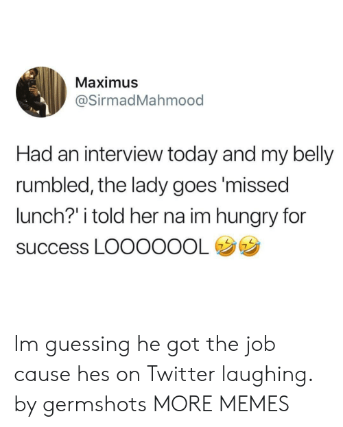 """Maximus: Maximus  @SirmadMahmood  Had an interview today and my belly  rumbled, the lady goes'missed  lunch?"""" i told her na im hungry for  success LOOOOOOL Im guessing he got the job cause hes on Twitter laughing. by germshots MORE MEMES"""