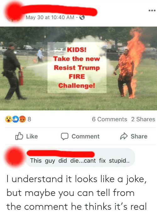 Fire, Kids, and Trump: May 30 at 10:40 AM  KIDS!  Take the new  Resist Trump  FIRE  Challenge!  6 Comments 2 Shares  8  Like  Share  Comment  This guy did die...cant fix stupid.. I understand it looks like a joke, but maybe you can tell from the comment he thinks it's real
