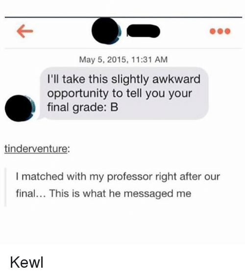 May 5: May 5, 2015, 11:31 AM  I'll take this slightly awkward  opportunity to tell you your  final grade: B  tinderventure:  I matched with my professor right after our  final... This is what he messaged me Kewl