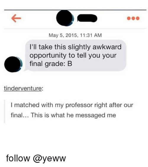 May 5: May 5, 2015, 11:31 AM  I'll take this slightly awkward  opportunity to tell you your  final grade: B  tinderventure:  I matched with my professor right after our  final... This is what he messaged me follow @yeww