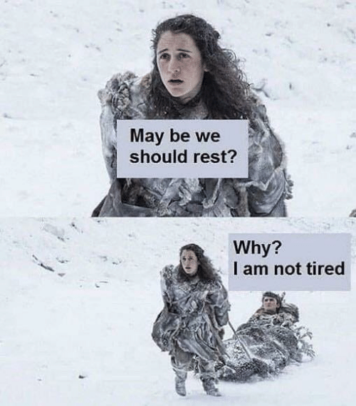 Game of Thrones, Rest, and May: May be we  should rest?  Why?  I am not tired