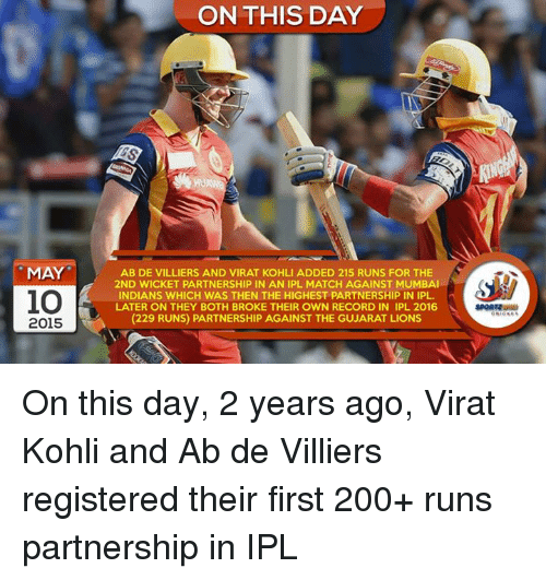 mumbai indians: MAY  io  2015  ON THIS DAY  AB DE VILLIERS AND VIRAT KOHLI ADDED 215 RUNS FOR THE  2ND WICKET PARTNERSHIP IN AN IPL MATCH AGAINST MUMBAI  INDIANS WHICH WAS THEN THE HIGHEST PARTNERSHIP IN IPL.  LATER ON THEY BOTH BROKE THEIR OWN RECORD IN IPL 2016  (229 RUNS) PARTNERSHIP AGAINST THE GUJARAT LIONS On this day, 2 years ago, Virat Kohli and Ab de Villiers registered their first 200+ runs partnership in IPL