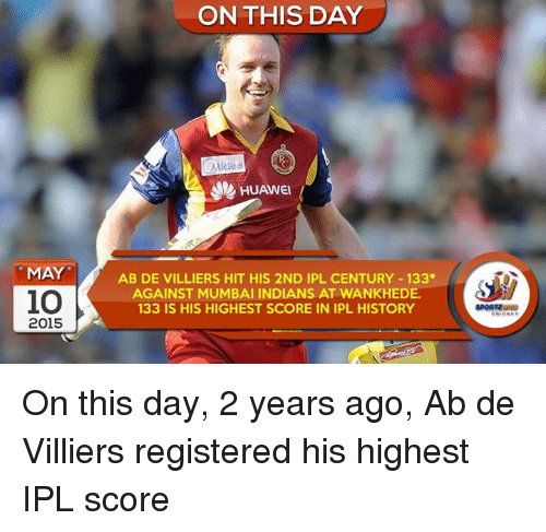 mumbai indians: MAY  io  2015  ON THIS DAY  Midea  HUAWEI  AB DE VILLIERS HIT HIS 2ND IPL CENTURY 133*  AGAINST MUMBAI INDIANS AT WANKHEDE.  133 IS HIS HIGHEST SCORE IN IPL HISTORY On this day, 2 years ago, Ab de Villiers registered his highest IPL score