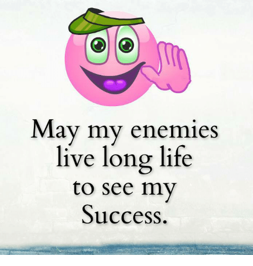 Living Longe: May my enemies  live long life  to see my  Success