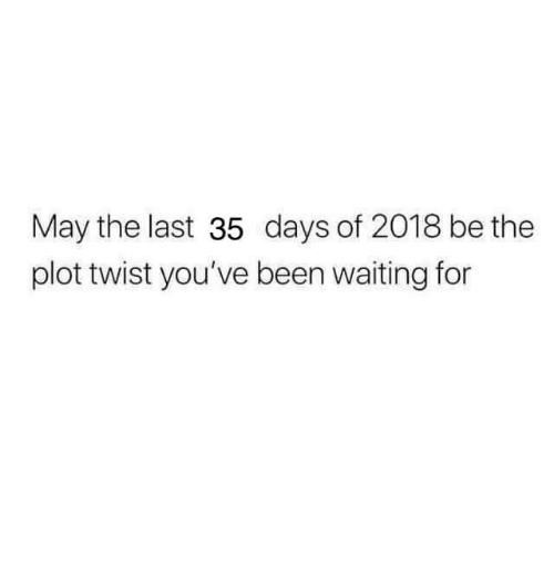 Waiting..., Been, and May: May the last 35 days of 2018 be the  plot twist you've been waiting for