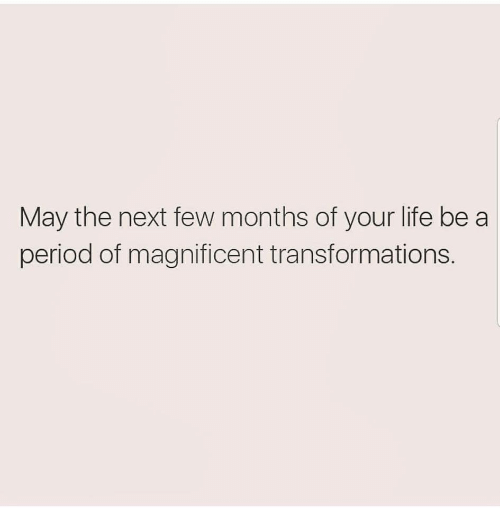 Life, Period, and Magnificent: May the next few months of your life be a  period of magnificent transformations.