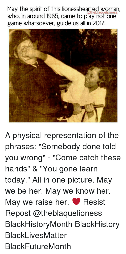 """Blackhistory, Memes, and 🤖: May the spirit of this lionesshearted woman,  who, in around 1965, came to play not one  game whatsoever, guide us all in 2017. A physical representation of the phrases: """"Somebody done told you wrong"""" - """"Come catch these hands"""" & """"You gone learn today."""" All in one picture. May we be her. May we know her. May we raise her. ❤ Resist Repost @theblaquelioness BlackHistoryMonth BlackHistory BlackLivesMatter BlackFutureMonth"""