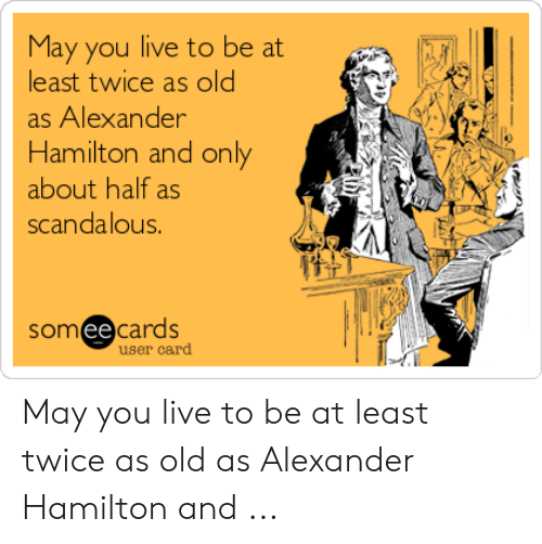 Hamilton Birthday: May you live to be at  least twice as old  as Alexander  Hamilton and only  about half as  scandalous.  someecards  user card May you live to be at least twice as old as Alexander Hamilton and ...