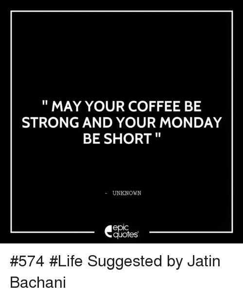 MAY YOUR COFFEE BE STRONG AND YOUR MONDAY BE SHORT UNKNOWN epIC ... #mayYourCoffeeBeStrongQuote