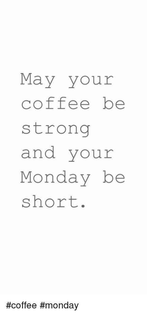 May Your Coffeebe Strong And Your Monday Be Short Coffee Monday