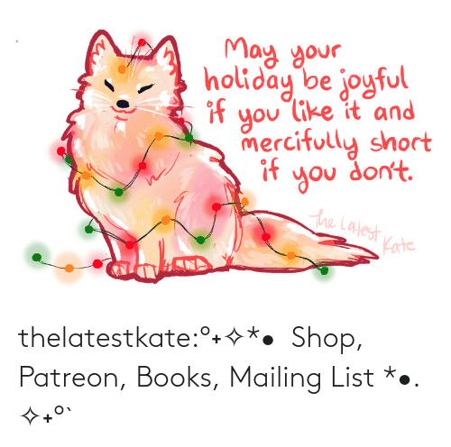 list: May your.  holiday be joyful  if  you like it and  mercifully short  if  you don't.  the Latest  Kate thelatestkate:°˖✧*•  Shop, Patreon, Books, Mailing List *•. ✧˖°`