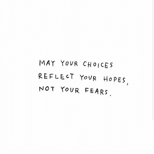 May,  Choices, and Not: MAY YOVR CHOICES  REFLECT YOUR  HOPES  NOT YOUR FEARS