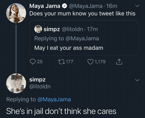 Ass, Jail, and Maya: Maya Jama O @MayaJama 16m  Does your mum know you tweet like this  simpz @litoldn · 17m  Replying to @MayaJama  May I eat your ass madam  O 1,179  O 25  27177  simpz  @litoldn  Replying to @MayaJama  She's in jail don't think she cares