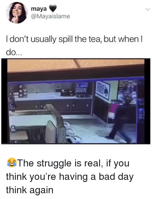 Bad, Bad Day, and Memes: maya  @Mayaislame  I don't usually spill the tea, but when I  do. 😂The struggle is real, if you think you're having a bad day think again