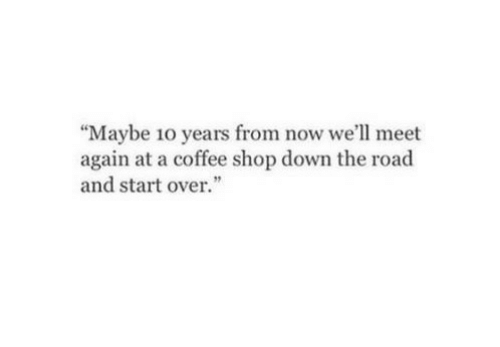 """Coffee, The Road, and Shop: """"Maybe 10 years from now we'll meet  again at a coffee shop down the road  and startover."""