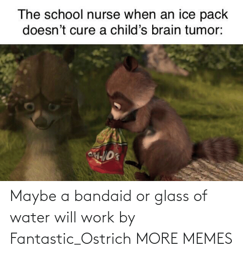 glass: Maybe a bandaid or glass of water will work by Fantastic_Ostrich MORE MEMES