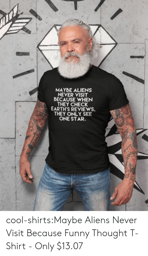 Funny, Tumblr, and Aliens: MAYBE ALIENS  NEVER VISIT  BECAUSE WHEN  THEY CHECK  EARTH'S REVIEWS  THEY ONLY SEE  ONE STAR. cool-shirts:Maybe Aliens Never Visit Because Funny Thought T-Shirt - Only $13.07