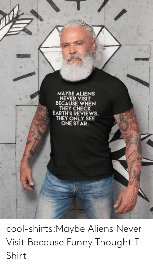Aliens: MAYBE ALIENS  NEVER VISIT  BECAUSE WHEN  THEY CHECK  EARTH'S REVIEWS  THEY ONLY SEE  ONE STAR. cool-shirts:Maybe Aliens Never Visit Because Funny Thought T-Shirt