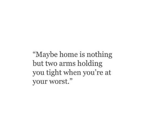 "Home, Arms, and You: ""Maybe home is nothing  but two arms holding  you tight when you're at  your worst."""