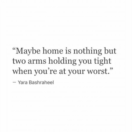 """Home Is: """"Maybe home is nothing but  two arms holding you tight  when you're at your worst.""""  -Yara Bashraheel"""