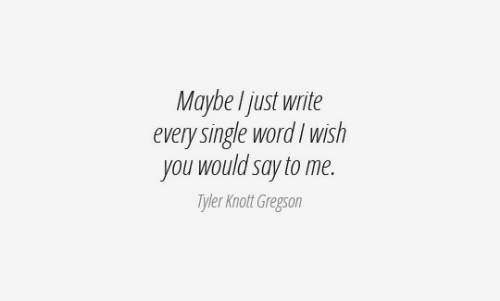 Word, Single, and You: Maybe I just write  every single word I wish  you would say to me.  Tyler Knott Gregson