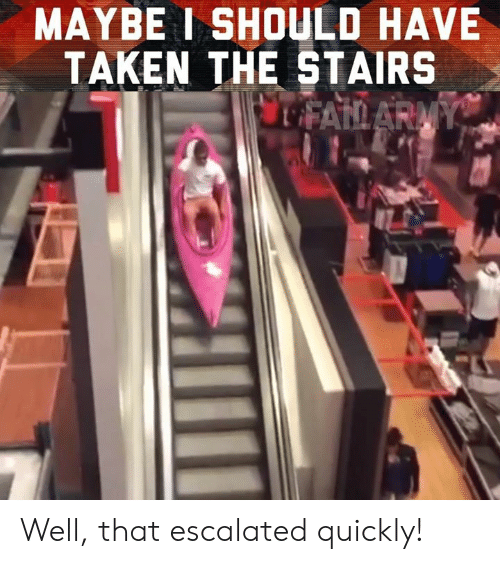 That Escalated: MAYBE I SHOULD HAVE  TAKEN THE STAIRS Well, that escalated quickly!