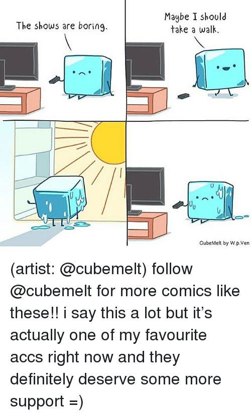 Definitely, Memes, and Some More: Maybe I should  take a walk  The shows are boring  CubeMelt by W.p.Ven (artist: @cubemelt) follow @cubemelt for more comics like these!! i say this a lot but it's actually one of my favourite accs right now and they definitely deserve some more support =)