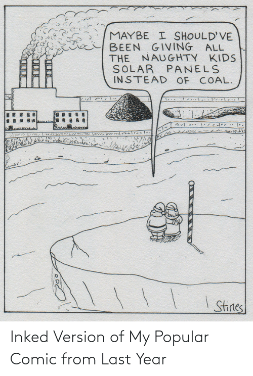 comic: MAYBE I SHOULD'VE  BEEN GIVING ALL  THE NAUGHTY KIDS  SOLAR PANELS  INSTEAD OF COAL.  I Stines Inked Version of My Popular Comic from Last Year