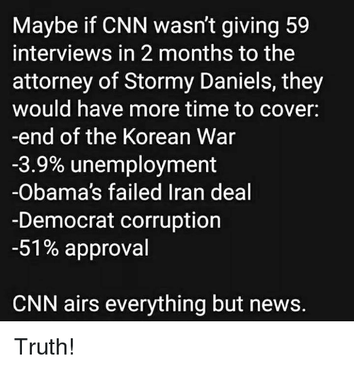 cnn.com, Memes, and News: Maybe if CNN wasn't giving 59  interviews in 2 months to the  attorney of Stormy Daniels, they  would have more time to cover:  -end of the Korean War  -3.9% unemployment  -Obama's failed Iran deal  -Democrat corruption  -51% approval  CNN airs everything but news. Truth!