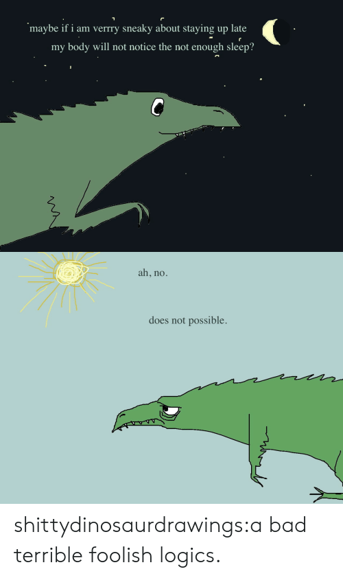 Bad, Tumblr, and Blog: maybe if i am verrry sneaky about staying up late  my body will not notice the not enough sleep?   ah, no.  does not possible. shittydinosaurdrawings:a bad terrible foolish logics.
