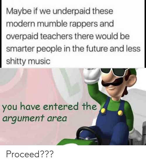 argument: Maybe if we underpaid these  modern mumble rappers and  overpaid teachers there would be  smarter people in the future and less  shitty music  you have entered the  argument area Proceed???