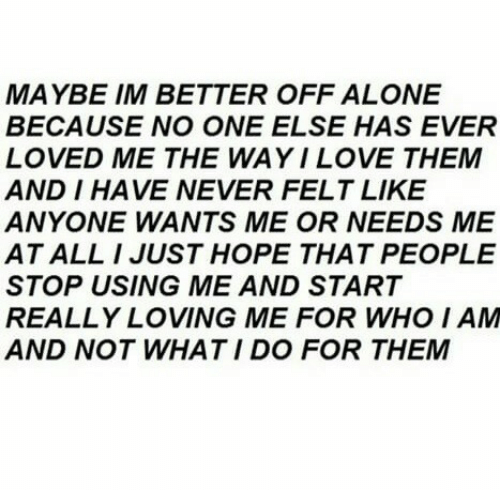Being Alone, Hope, and Never: MAYBE IM BETTER OFF ALONE  BECAUSE NO ONE ELSE HAS EVER  LOVED ME THE WAYILOVE THEM  AND I HAVE NEVER FELT LIKE  ANYONE WANTS ME OR NEEDS ME  AT ALL I JUST HOPE THAT PEOPLE  STOP USING ME AND START  REALLY LOVING ME FOR WHO I AM  AND NOT WHAT I DO FOR THEM