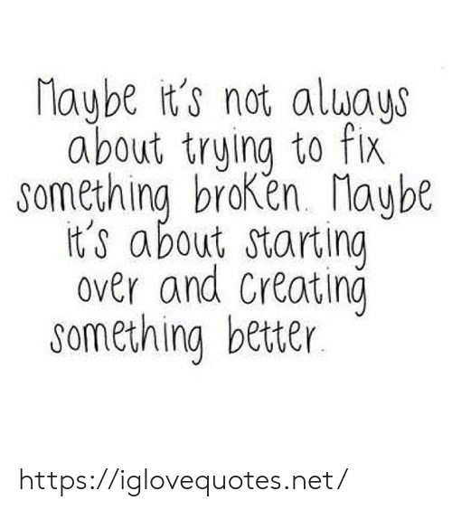 Net, Creating, and Href: Maybe it's not aluays  about trying to fix  something braken. Maybe  it's about starting  over and Creating  something better https://iglovequotes.net/