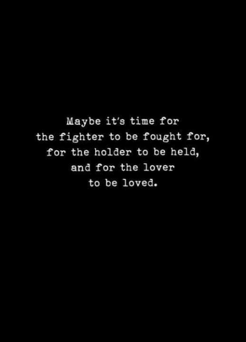 Time, The Fighter, and For: Maybe it's time for  the fighter to be fought for,  for the holder to be held,  and for the lover  to be loved.