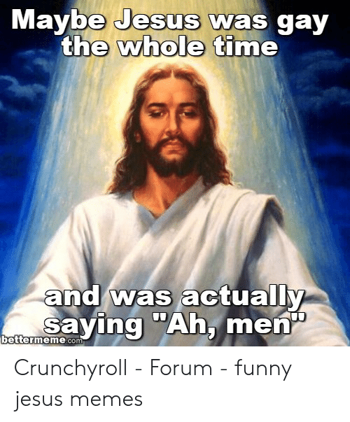 """Offensive Jesus Memes: Maybe Jesus was gay  the whole time  and was actually  ma saying """"Ah, men  bettermene.co Crunchyroll - Forum - funny jesus memes"""