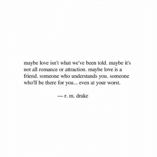 Drake, Love, and Been: maybe love isn't what we've been told. maybe it's  not all romance or attraction. maybe love is a  friend. someone who understands you. someone  who'll be there for you... even at your worst.  -r. m. drake