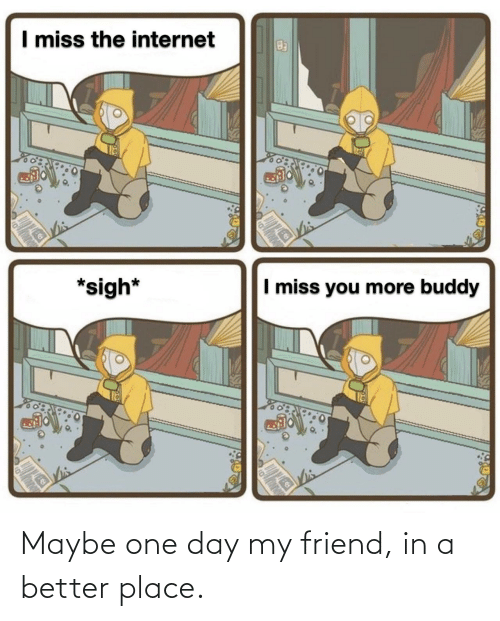 In A: Maybe one day my friend, in a better place.