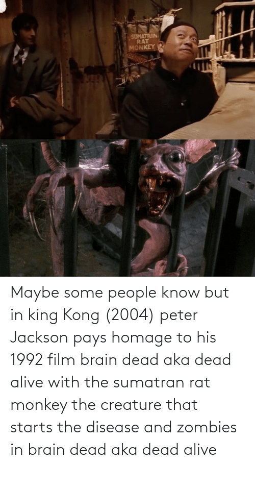 disease: Maybe some people know but in king Kong (2004) peter Jackson pays homage to his 1992 film brain dead aka dead alive with the sumatran rat monkey the creature that starts the disease and zombies in brain dead aka dead alive