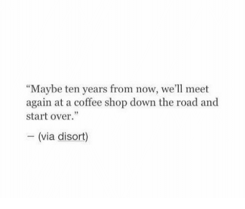 """Coffee, The Road, and Shop: """"Maybe ten years from now, we'll meet  again at a coffee shop down the road and  start over.""""  - (via disort)"""