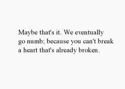 Break, Heart, and You: Maybe that's it. We eventually  go numb: because you can't break  a heart that's already broken