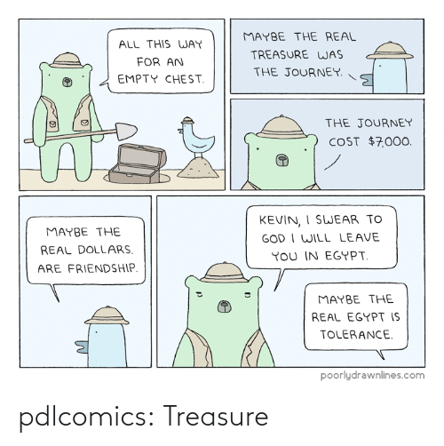 God, Journey, and Tumblr: MAYBE THE REAL  ALL THIS WAY  TREASURE WAS  FOR AN  THE JOURNEY.  EMPTY CHEST.  THE JOURNEY  COST $7,000.  KEVIN, I SWEAR TO  GOD I WILL LEAVE  YoU IN EGYPT.  MAYBE THE  REAL DOLLARS.  ARE FRIENDSHIP.  MAYBE THE  REAL EGYPT IS  TOLERANCE.  poorlydrawnlines.com pdlcomics:  Treasure